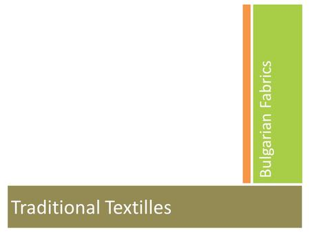 Traditional Textilles Bulgarian Fabrics. Overview The Bulgarian tradition of home-made fabrics is century-old. Home weaving was practiced as late as the.
