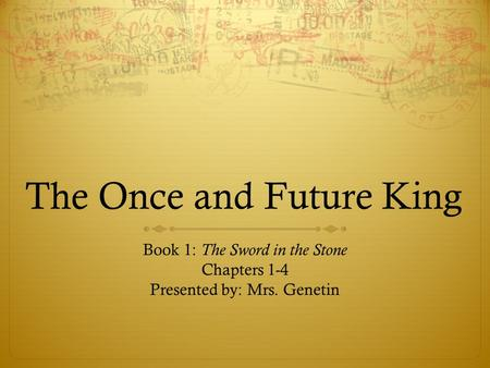 The Once and Future King Book 1: The Sword in the Stone Chapters 1-4 Presented by: Mrs. Genetin.