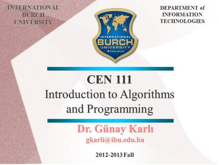 CEN 111 Introduction to Algorithms and Programming INTERNATIONAL BURCH UNIVERSITY DEPARTMENT of INFORMATION TECHNOLOGIES Dr. Günay Karlı