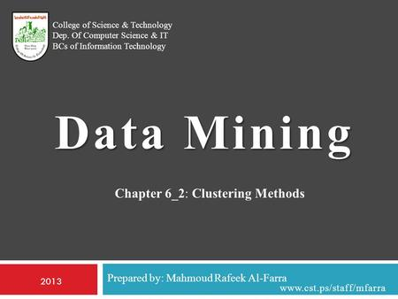 Prepared by: Mahmoud Rafeek Al-Farra College of Science & Technology Dep. Of Computer Science & IT BCs of Information Technology Data Mining 2013 www.cst.ps/staff/mfarra.