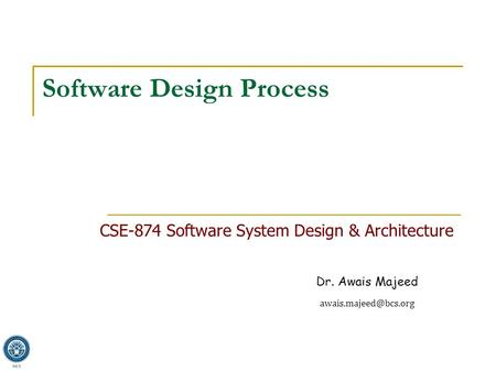 Dr. Awais Majeed Software Design Process CSE-874 Software System Design & Architecture.