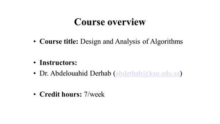 Course overview Course title: Design and Analysis of Algorithms Instructors: Dr. Abdelouahid Derhab Credit hours: