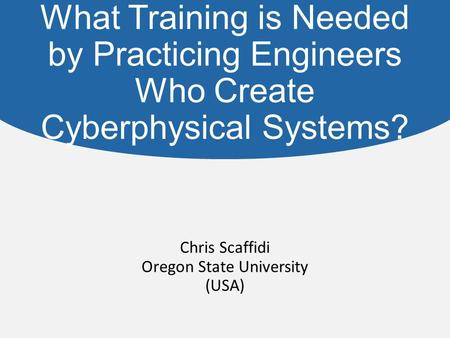 What Training is Needed by Practicing Engineers Who Create Cyberphysical Systems? Chris Scaffidi Oregon State University (USA)