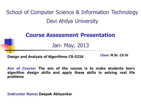 Course Assessment Presentation Jan- May, 2013 Aim of Course: The aim of the course is to make students learn algorithm design skills and apply these skills.