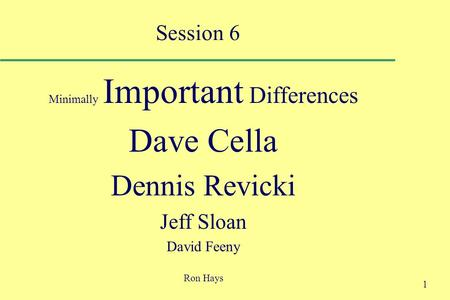 1 Session 6 Minimally Important Differences Dave Cella Dennis Revicki Jeff Sloan David Feeny Ron Hays.