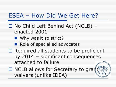 ESEA – How Did We Get Here?  No Child Left Behind Act (NCLB) – enacted 2001 Why was it so strict? Role of special ed advocates  Required all students.