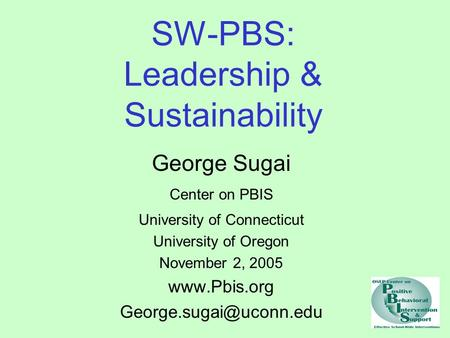 SW-PBS: Leadership & Sustainability George Sugai Center on PBIS University of Connecticut University of Oregon November 2, 2005