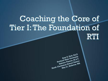 Coaching the Core of Tier I: The Foundation of RTI Amy D. Petti, Ed.D Portland State University Sabrina Flamoe, M.A.T. North Clackamas School District.
