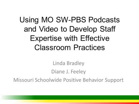 Using MO SW-PBS Podcasts and Video to Develop Staff Expertise with Effective Classroom Practices Linda Bradley Diane J. Feeley Missouri Schoolwide Positive.