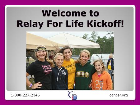 Welcome to Relay For Life Kickoff! 1-800-227-2345 cancer.org.