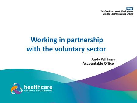 Andy Williams Accountable Officer Working in partnership with the voluntary sector.