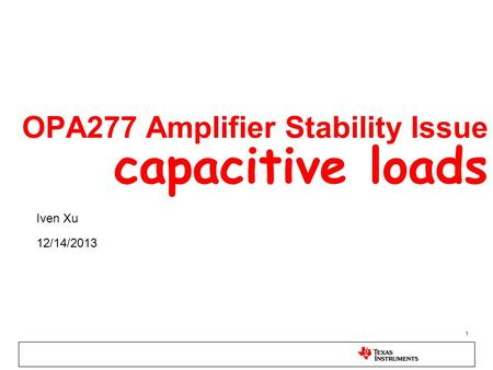 1 OPA277 Amplifier Stability Issue capacitive loads Iven Xu 12/14/2013.
