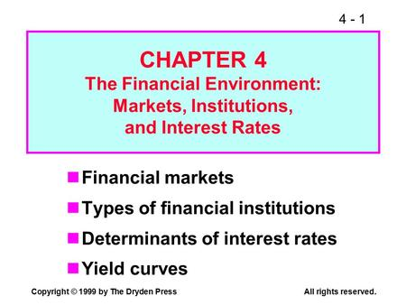 4 - 1 Copyright © 1999 by The Dryden PressAll rights reserved. CHAPTER 4 The Financial Environment: Markets, Institutions, and Interest Rates Financial.