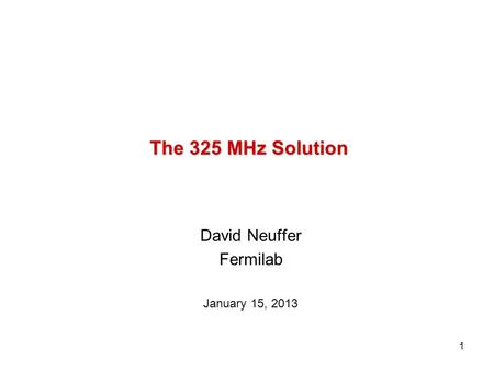 1 The 325 MHz Solution David Neuffer Fermilab January 15, 2013.