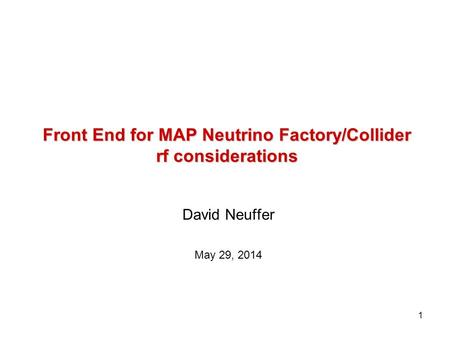 1 Front End for MAP Neutrino Factory/Collider rf considerations David Neuffer May 29, 2014.