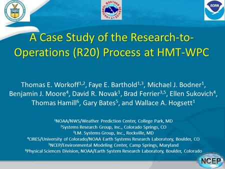 A Case Study of the Research-to- Operations (R20) Process at HMT-WPC Thomas E. Workoff 1,2, Faye E. Barthold 1,3, Michael J. Bodner 1, Benjamin J. Moore.