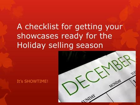 A checklist for getting your showcases ready for the Holiday selling season It's SHOWTIME!