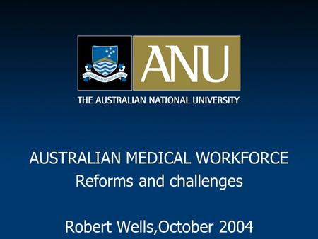 AUSTRALIAN MEDICAL WORKFORCE Reforms and challenges Robert Wells,October 2004.