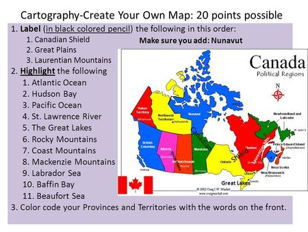Cartography-Create Your Own Map: 20 points possible 1. Label (in black colored pencil) the following in this order: 1. Canadian Shield 2. Great Plains.