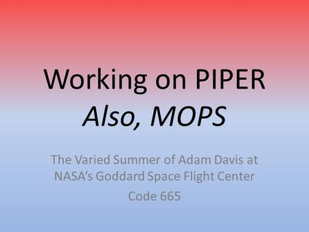 Working on PIPER Also, MOPS The Varied Summer of Adam Davis at NASA's Goddard Space Flight Center Code 665.