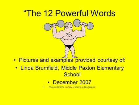 """The 12 Powerful Words Pictures and examples provided courtesy of: Linda Brumfield, Middle Paxton Elementary School December 2007 Please extend the courtesy."