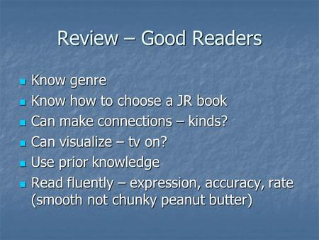Review – Good Readers Know genre Know genre Know how to choose a JR book Know how to choose a JR book Can make connections – kinds? Can make connections.