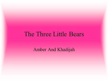 The Three Little Bears Amber And Khadijah. Once upon a time there was a little girl who had long golden hair,and for this reason she was known as Goldilocks.Goldilocks.