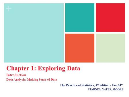 + The Practice of Statistics, 4 th edition - For AP* STARNES, YATES, MOORE Chapter 1: Exploring Data Introduction Data Analysis: Making Sense of Data.