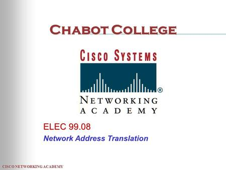 CISCO NETWORKING ACADEMY Chabot College ELEC 99.08 Network Address Translation.