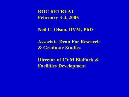 ROC RETREAT February 3-4, 2005 Neil C. Olson, DVM, PhD Associate Dean For Research & Graduate Studies Director of CVM BioPark & Facilities Development.