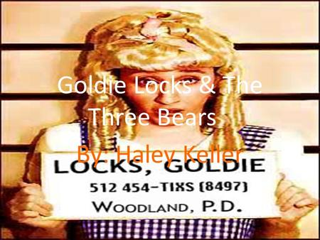 Goldie Locks & The Three Bears By: Haley Keller. Exposition Takes place in the home of the bears. Mama bear, Papa Bear, Baby bear, & Goldie Locks. Goldie.