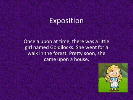 Exposition Once a upon at time, there was a little girl named Goldilocks. She went for a walk in the forest. Pretty soon, she came upon a house.