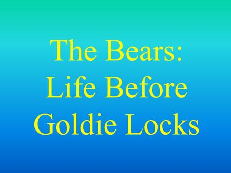 The Bears: Life Before Goldie Locks Once upon a time, there was a family of Bears.