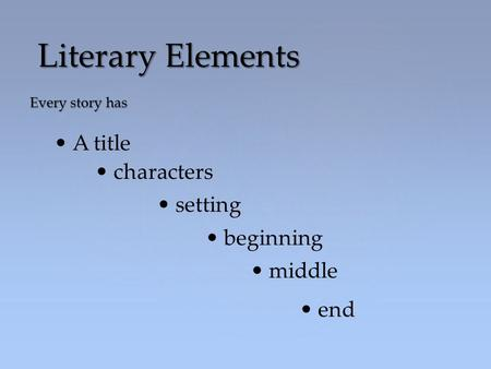 Every story has Literary Elements A title characters setting beginning middle end.