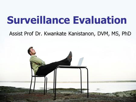 Surveillance Evaluation Assist Prof Dr. Kwankate Kanistanon, DVM, MS, PhD.
