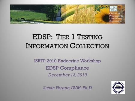 EDSP: T IER 1 T ESTING I NFORMATION C OLLECTION ISRTP 2010 Endocrine Workshop EDSP Compliance December 13, 2010 Susan Ferenc, DVM, Ph.D.