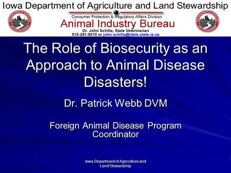 Iowa Department of Agriculture and Land Stewardship The Role of Biosecurity as an Approach to Animal Disease Disasters! Dr. Patrick Webb DVM Foreign Animal.