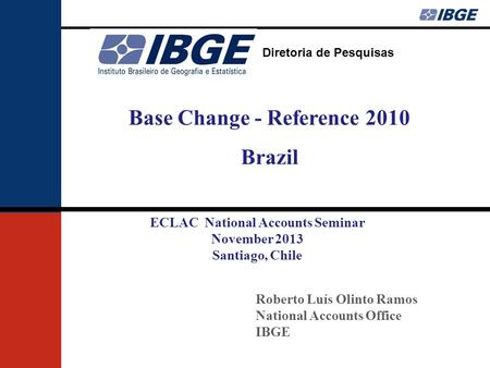 Diretoria de Pesquisas Roberto Luís Olinto Ramos National Accounts Office IBGE Base Change - Reference 2010 Brazil ECLAC National Accounts Seminar November.