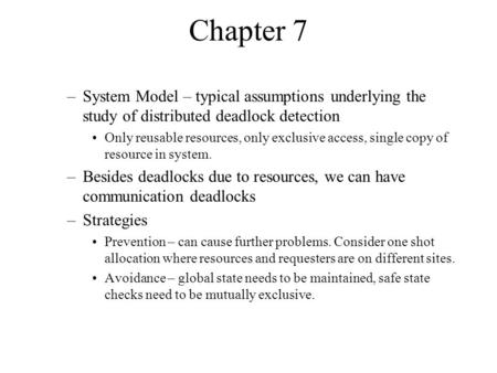Chapter 7 –System Model – typical assumptions underlying the study of distributed deadlock detection Only reusable resources, only exclusive access, single.