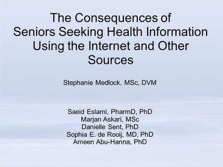 The Consequences of Seniors Seeking Health Information Using the Internet and Other Sources Stephanie Medlock, MSc, DVM Saeid Eslami, PharmD, PhD Marjan.