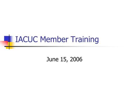 IACUC Member Training June 15, 2006. Training Objectives A Quick Overview of the Rules Basics of Protocol Review IACUC Member Standards.