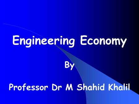 Engineering <strong>Economy</strong> By Professor Dr M Shahid Khalil.