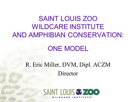 SAINT LOUIS ZOO WILDCARE INSTITUTE AND AMPHIBIAN CONSERVATION: ONE MODEL R. Eric Miller, DVM, Dipl. ACZM Director.