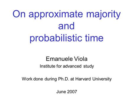 On approximate majority and probabilistic time Emanuele Viola Institute for advanced study Work done during Ph.D. at Harvard University June 2007.
