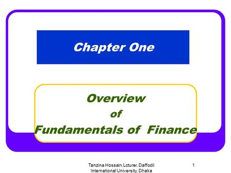 Tanzina Hossain,Lcturer, Daffodil International University, Dhaka 1 Chapter One Overview of Fundamentals of Finance.