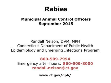 Rabies Municipal Animal Control Officers September 2015 Randall Nelson, DVM, MPH Connecticut Department of Public Health Epidemiology and Emerging Infections.