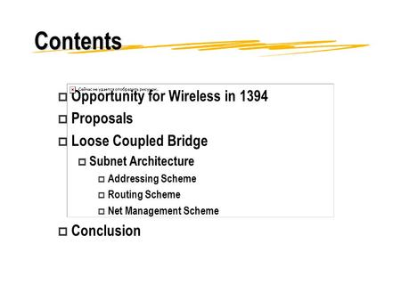 Contents p Opportunity for Wireless in 1394 p Proposals p Loose Coupled Bridge p Subnet Architecture p Addressing Scheme p Routing Scheme p Net Management.