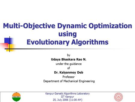 Kanpur Genetic Algorithms Laboratory IIT Kanpur 25, July 2006 (11:00 AM) Multi-Objective Dynamic Optimization using Evolutionary Algorithms by Udaya Bhaskara.