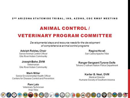 2 ND ARIZONA STATEWIDE TRIBAL, IHS, AZDHS, CDC RMSF MEETING ANIMAL CONTROL / VETERINARY PROGRAM COMMITTEE Adolph Robles, Chair Senior Animal Control Officer.