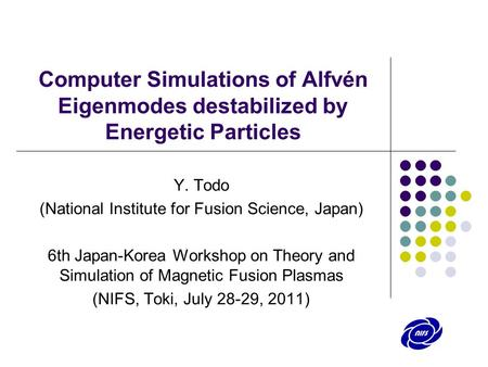 Computer Simulations of Alfvén Eigenmodes destabilized by Energetic Particles Y. Todo (National Institute for Fusion Science, Japan) 6th Japan-Korea Workshop.